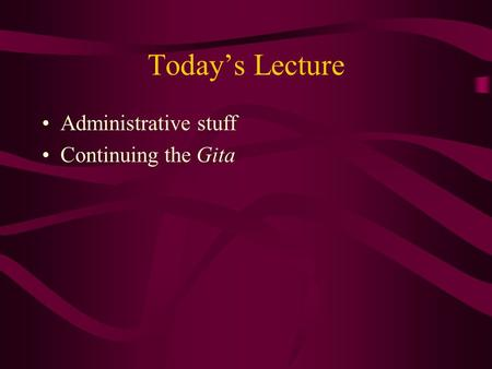 Today's Lecture Administrative stuff Continuing the Gita.