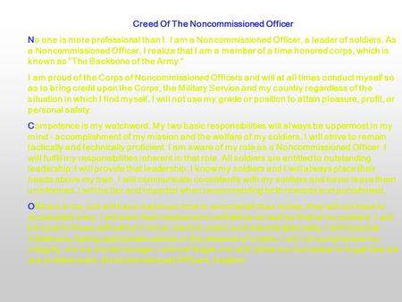 Creed Of The Noncommissioned Officer No one is more professional than I. I am a Noncommissioned Officer, a leader of soldiers. As a Noncommissioned Officer,