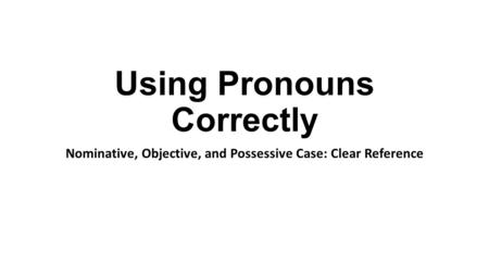 Using Pronouns Correctly Nominative, Objective, and Possessive Case: Clear Reference.