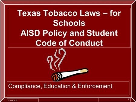Texas Tobacco Laws – for Schools AISD Policy and Student Code of Conduct Compliance, Education & Enforcement 11/15/2015 1.