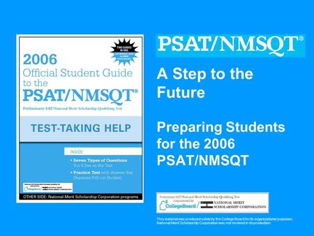 A Step to the Future Preparing Students for the 2006 PSAT/NMSQT This material was produced solely by the College Board for its organizational purposes;