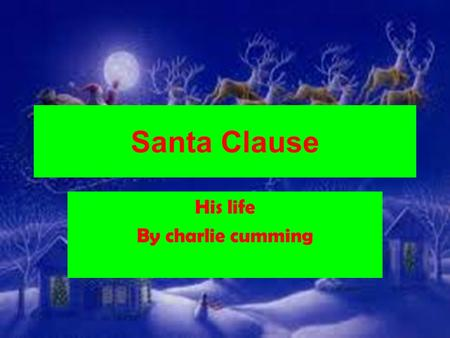 Santa Clause His life By charlie cumming. Who is Santa clause Name: Mr clause, St.Nichalos,santa and Kris kingle and father christmas. Age:nobody knows.