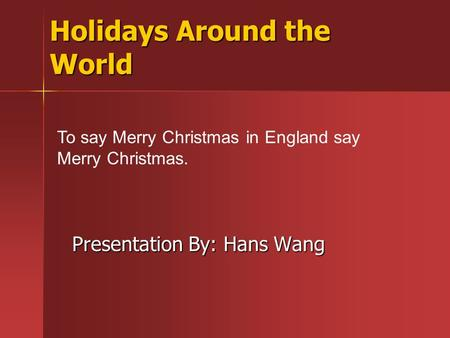 Holidays Around the World Presentation By: Hans Wang To say Merry Christmas in England say Merry Christmas.