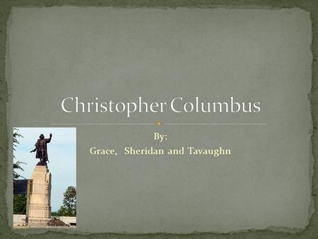 By: Grace, Sheridan and Tavaughn. Christopher Columbus was born on October 31 st 1451 Raised in Genoa Italy He was the oldest of five Helped his father.