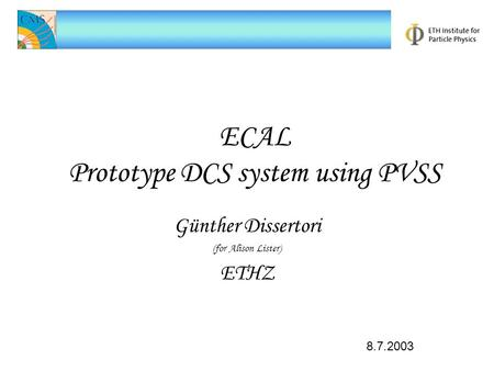 ECAL Prototype DCS system using PVSS Günther Dissertori (for Alison Lister) ETHZ 8.7.2003.