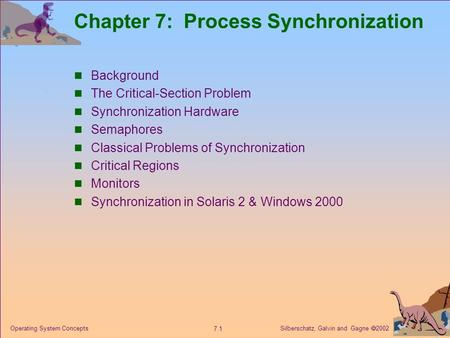 Silberschatz, Galvin and Gagne  2002 7.1 Operating System Concepts Chapter 7: Process Synchronization Background The Critical-Section Problem Synchronization.