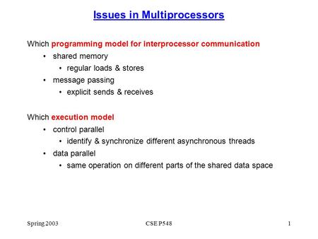 Spring 2003CSE P5481 Issues in Multiprocessors Which programming model for interprocessor communication shared memory regular loads & stores message passing.