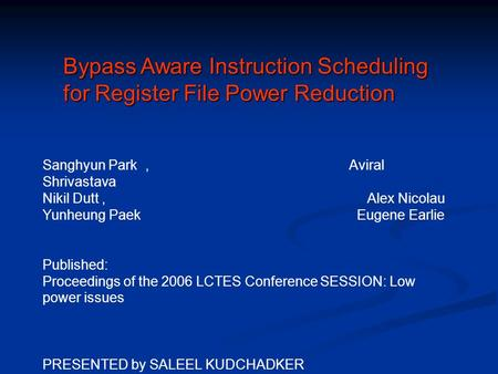 Bypass Aware Instruction Scheduling for Register File Power Reduction Sanghyun Park, Aviral Shrivastava Nikil Dutt, Alex Nicolau Yunheung Paek Eugene Earlie.