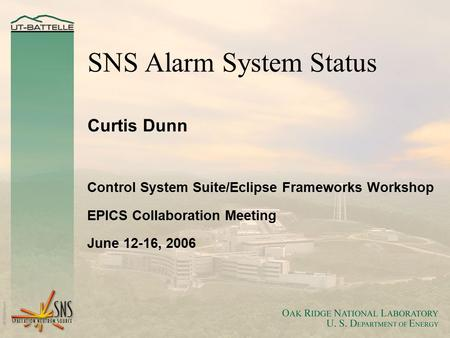 SNS Alarm System Status Curtis Dunn Control System Suite/Eclipse Frameworks Workshop EPICS Collaboration Meeting June 12-16, 2006.