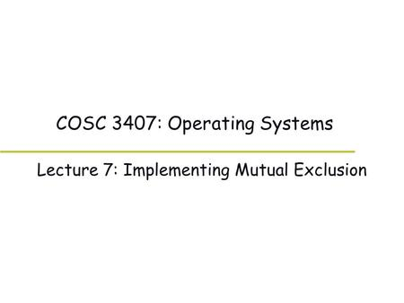 COSC 3407: Operating Systems Lecture 7: Implementing Mutual Exclusion.