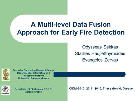 A Multi-level Data Fusion Approach for Early Fire Detection Odysseas Sekkas Stathes Hadjiefthymiades Evangelos Zervas Pervasive Computing Research Group,