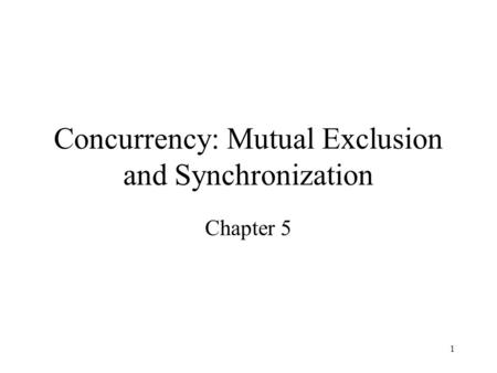 1 Concurrency: Mutual Exclusion and Synchronization Chapter 5.