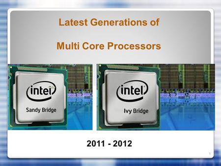 1 Latest Generations of Multi Core Processors 2011 - 2012.