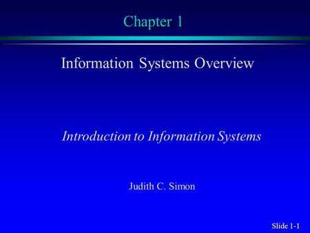 Slide 1-1 Chapter 1 Information Systems Overview Introduction to Information Systems Judith C. Simon.