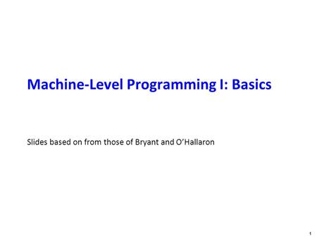 Carnegie Mellon 1 Machine-Level Programming I: Basics Slides based on from those of Bryant and O'Hallaron.