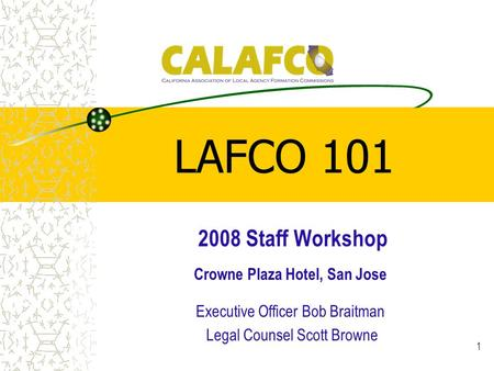 1 LAFCO 101 2008 Staff Workshop Crowne Plaza Hotel, San Jose Executive Officer Bob Braitman Legal Counsel Scott Browne.