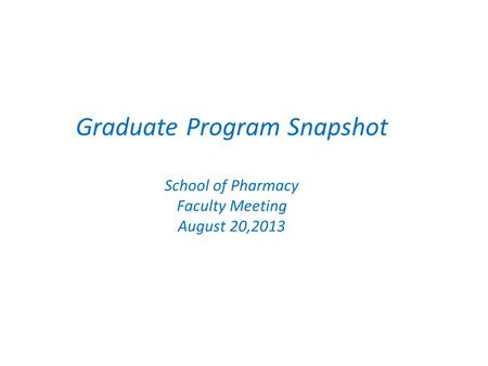 Graduate Program Snapshot School of Pharmacy Faculty Meeting August 20,2013.