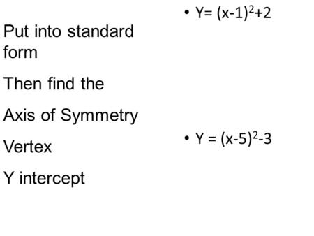 Y= (x-1) 2 +2 Y = (x-5) 2 -3 Put into standard form Then find the Axis of Symmetry Vertex Y intercept.