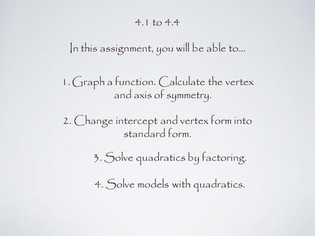 4.1 to 4.4 In this assignment, you will be able to... 1.Graph a function. Calculate the vertex and axis of symmetry. 3. Solve quadratics by factoring.