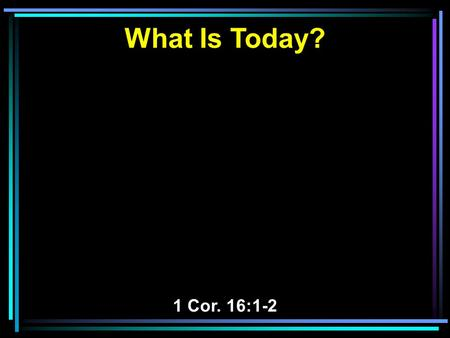 What Is Today? 1 Cor. 16:1-2. 1 Now concerning the collection for the saints, as I have given orders to the churches of Galatia, so you must do also: