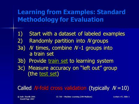 © Jude Shavlik 2006 David Page 2007 CS 760 – Machine Learning (UW-Madison)Lecture #7, Slide 1 Learning from Examples: Standard Methodology for Evaluation.