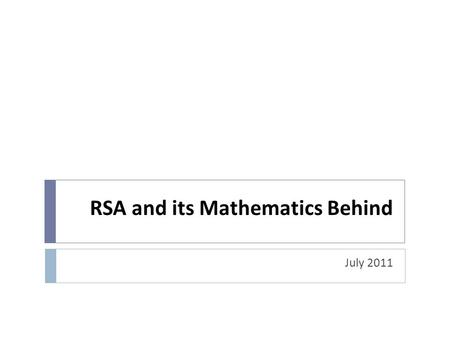 RSA and its Mathematics Behind July 2011. Topics  Modular Arithmetic  Greatest Common Divisor  Euler's Identity  RSA algorithm  Security in RSA.
