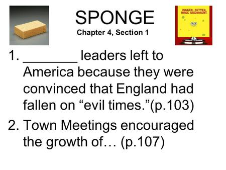 "SPONGE 1._______ leaders left to America because they were convinced that England had fallen on ""evil times.""(p.103) 2.Town Meetings encouraged the growth."