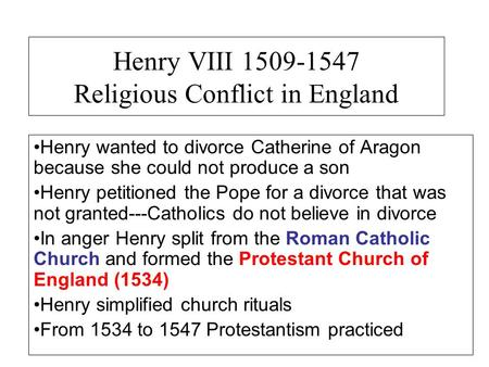 Henry VIII 1509-1547 Religious Conflict in England Henry wanted to divorce Catherine of Aragon because she could not produce a son Henry petitioned the.