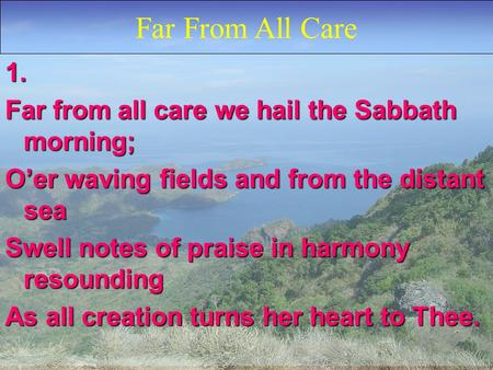 1. Far from all care we hail the Sabbath morning; O'er waving fields and from the distant sea Swell notes of praise in harmony resounding As all creation.