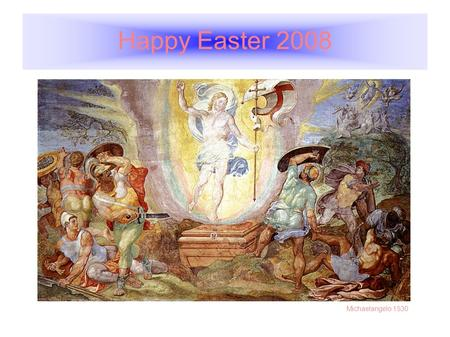 Happy Easter 2008 Michaelangelo 1530. The Resurrection of Jesus Christ Matthew 28:1-6 1 In the end of the sabbath, as it began to dawn toward the first.