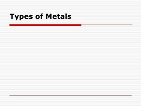 Types of Metals. What are the properties of a metal?