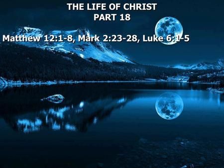 THE LIFE OF CHRIST PART 18 Matthew 12:1-8, Mark 2:23-28, Luke 6:1-5 THE LIFE OF CHRIST PART 18 Matthew 12:1-8, Mark 2:23-28, Luke 6:1-5.