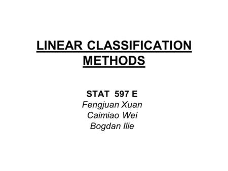 LINEAR CLASSIFICATION METHODS STAT 597 E Fengjuan Xuan Caimiao Wei Bogdan Ilie.