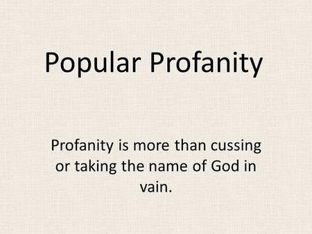 Popular Profanity Profanity is more than cussing or taking the name of God in vain.