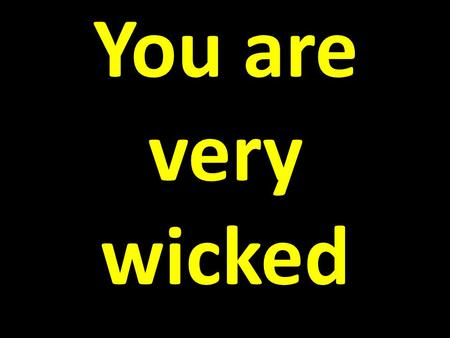 You are very wicked. You are very wicked You are not very important.