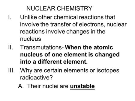 NUCLEAR CHEMISTRY I.Unlike other chemical reactions that involve the transfer of electrons, nuclear reactions involve changes in the nucleus II.Transmutations-