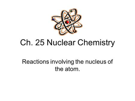 Ch. 25 Nuclear Chemistry Reactions involving the nucleus of the atom.