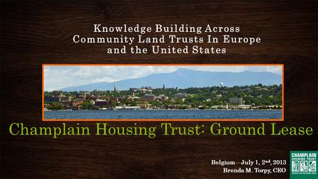 Champlain Housing Trust: Ground Lease Knowledge Building Across Community Land Trusts In Europe and the United States Belgium – July 1, 2 nd, 2013 Brenda.