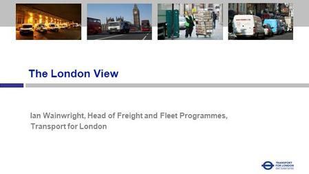 Heading 1 The London View Ian Wainwright, Head of Freight and Fleet Programmes, Transport for London.