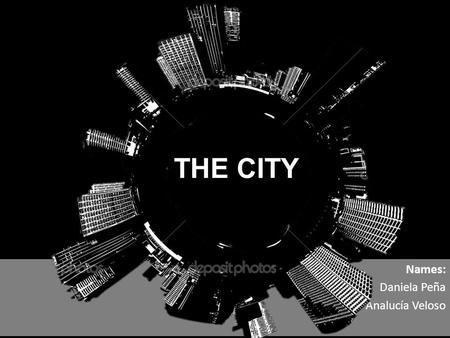Names: Daniela Peña Analucía Veloso THE CITY. What is a City? - Urban Evolution - Urban Revolution Origins Distinction between cities and towns What is.