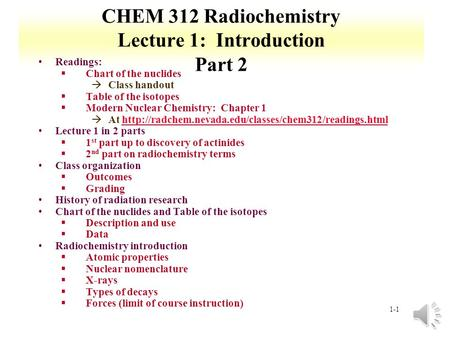 1-1 CHEM 312 Radiochemistry Lecture 1: Introduction Part 2 Readings: §Chart of the nuclides àClass handout §Table of the isotopes §Modern Nuclear Chemistry:
