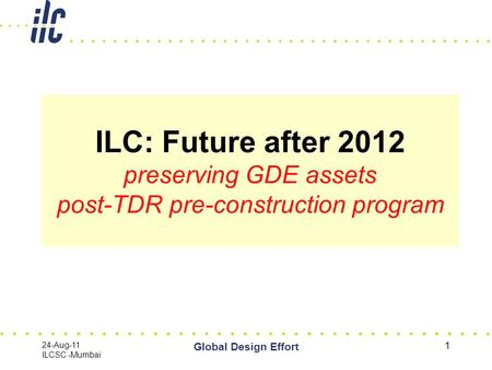 24-Aug-11 ILCSC -Mumbai Global Design Effort 1 ILC: Future after 2012 preserving GDE assets post-TDR pre-construction program.