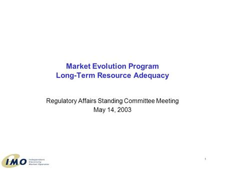 1 Market Evolution Program Long-Term Resource Adequacy Regulatory Affairs Standing Committee Meeting May 14, 2003.
