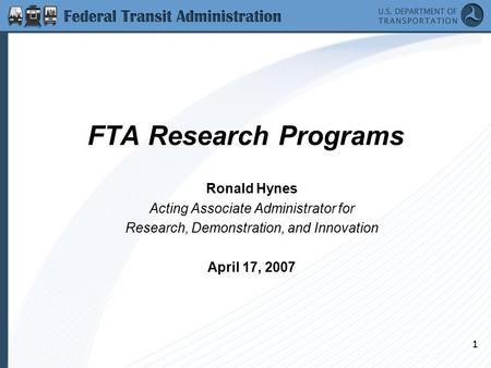 1 FTA Research Programs Ronald Hynes Acting Associate Administrator for Research, Demonstration, and Innovation April 17, 2007.