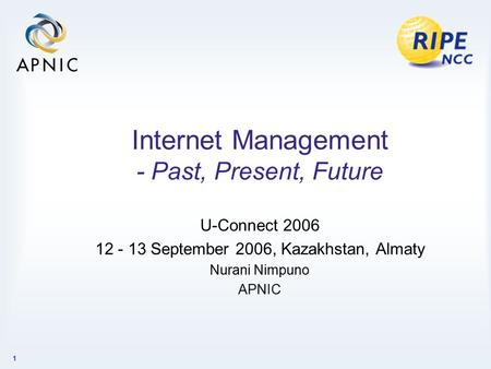 1 Internet Management - Past, Present, Future U-Connect 2006 12 - 13 September 2006, Kazakhstan, Almaty Nurani Nimpuno APNIC.