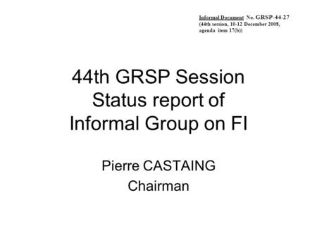 44th GRSP Session Status report of Informal Group on FI Pierre CASTAING Chairman Informal Document No. GRSP-44-27 (44th session, 10-12 December 2008, agenda.