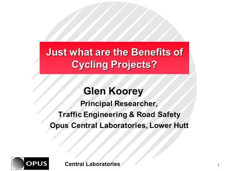 1 Central Laboratories Just what are the Benefits of Cycling Projects? Glen Koorey Principal Researcher, Traffic Engineering & Road Safety Opus Central.