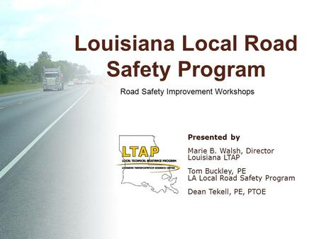 Louisiana Local Road Safety Program Presented by Marie B. Walsh, Director Louisiana LTAP Tom Buckley, PE LA Local Road Safety Program Dean Tekell, PE,