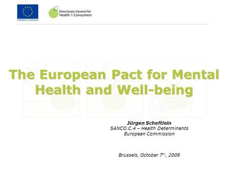 The European Pact for Mental Health and Well-being Jürgen Scheftlein SANCO.C.4 – Health Determinants European Commission Brussels, October 7 th, 2009.