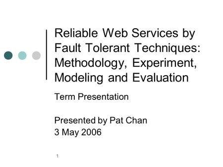 1 Reliable Web Services by Fault Tolerant Techniques: Methodology, Experiment, Modeling and Evaluation Term Presentation Presented by Pat Chan 3 May 2006.